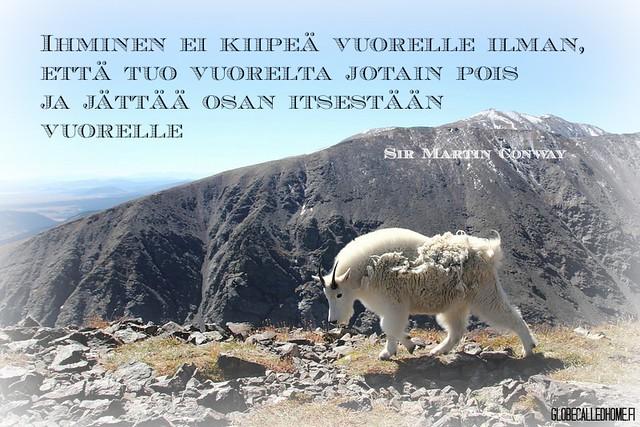 """""""Ihminen ei kiipeä vuorelle ilman, että tuo vuorelta jotain pois ja jättää osan itsestään vuorelle."""" -- Sir Martin Conway"""
