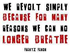 """We revolt simply because, for many reasons, we can no longer breathe""  -  Frantz Fanon"
