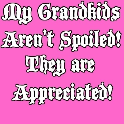 My Grandkids aren't spoiled! They are appreciated!