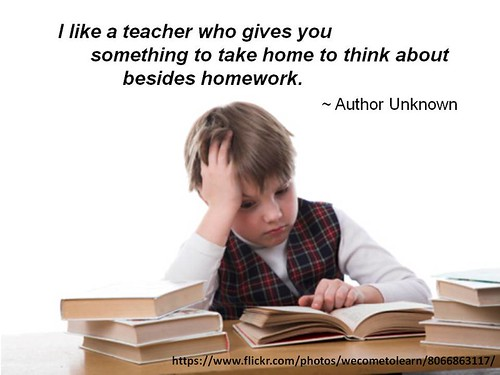 """I like a teacher who gives you something to take home to think about besides homework."" - Author Unknown"