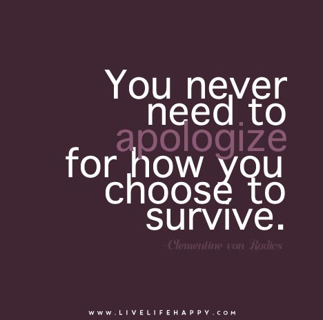 You never need to apologizefor how you choose to survive.