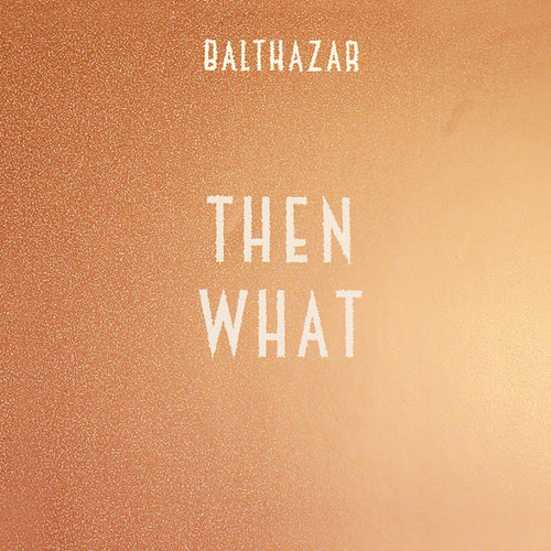 Balthazar - Then What