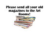 Please send all your old Magazines to the Art Rooms