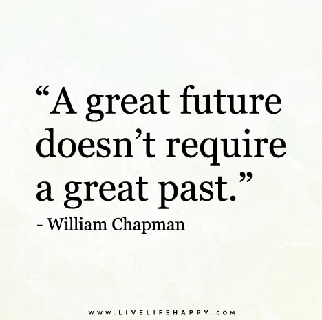 A great future doesn't require a great past. - William Chapman