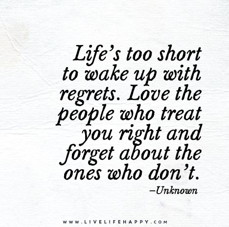 Life-is-tooLife's too short to wake up with regrets. Love the people who treat you right and forget about the ones who don't.-short-to-wake-up-with-regrets
