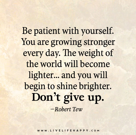 Be Patient With Yourself You Are Growing Stronger Every Day The