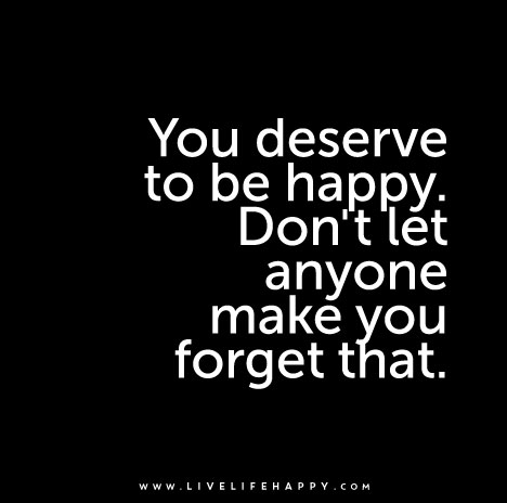 You-deserve-to-be-happy-dont-let-anyone-make-you-forget