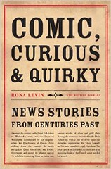 Comic, Curious and Quirky News Stories from Centuries Past by Rona Levin