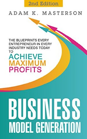 Business Model Generation: The Blueprints Every Entrepreneur in Every Industry Needs Today to Achieve Maximum Profits - 2nd Edition by Adam K. Masterson