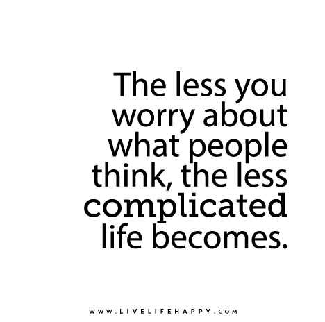 The-less-you-worry-about-what-people-think-the-less-complicated