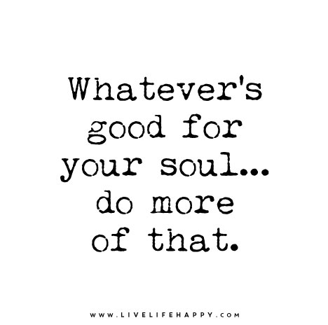 Whatever's-good-for-your-soul-do-more-of-that