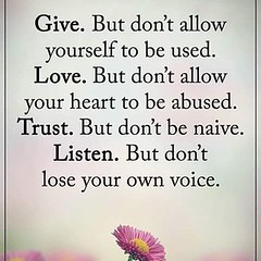 Give but don't allow yourself to be used. Love but don't allow your heart to be abused. Trust but don't be naive. Listen but don't lose your own voice.