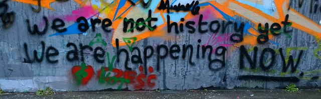 """""""We are not history yet, we are happening now"""" from Flickr via Wylio"""