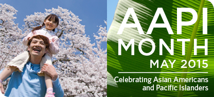 AAPI Month - May 2015. Celebrating Asian Americans and Pacific Islanders. A man holding a girl on his shoulders with a tree behind them.