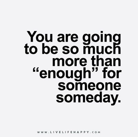 You Are Going To Be So Much More Than Enough For Someone Someday