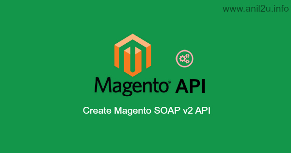 Create Magento SOAP v2 API with simple steps by Anil Kumar Panigrahi