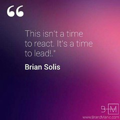 """This isn't a time to react. It's a time to lead!"" via www.brandmanic.com"