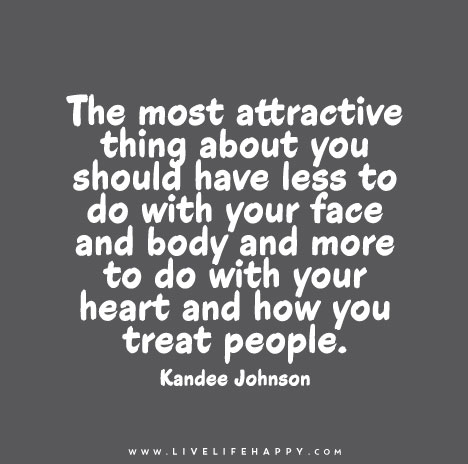 The most attractive thing about you should have less to do with your face and body and more to do with your heart and how you treat people.