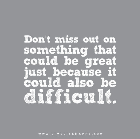 Don't-miss-out-on-something-that-could-be-great-just-because-it-could-also-be-difficultDon't miss out on something that could be great just because it could also be difficult.