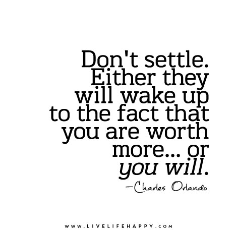 """""""Don't settle. Either they will wake up to the fact that you are worth more... or you will."""""""