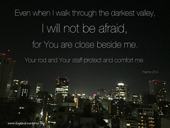 Even when I walk through the darkest valley, I will not be afraid, for you are close beside me. Your rod and your staff protect and comfort me. (‭Psalms‬ ‭23‬:‭4‬ NLT)