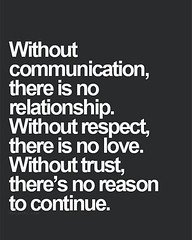 Without communication there is no relationship. Without respect, there is no love. Without trust there is no reason to continue.